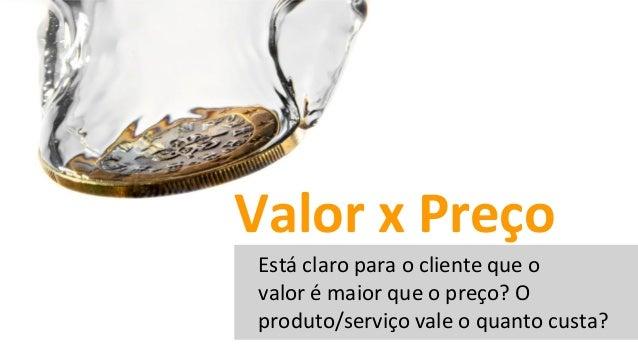 Está claro para o cliente que o valor é maior que o preço? O produto/serviço vale o quanto custa? Valor x Preço