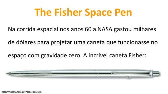 http://history.nasa.gov/spacepen.html The Fisher Space Pen Na corrida espacial nos anos 60 a NASA gastou milhares de dólar...