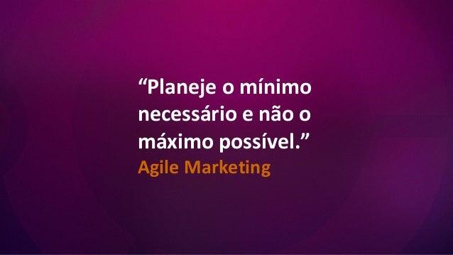 """""""Planeje o mínimo necessário e não o máximo possível."""" Agile Marketing"""