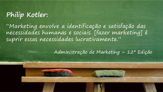 """Philip Kotler: """"Marketing envolve a identificação e satisfação das necessidades humanas e sociais. [fazer marketing] é sup..."""