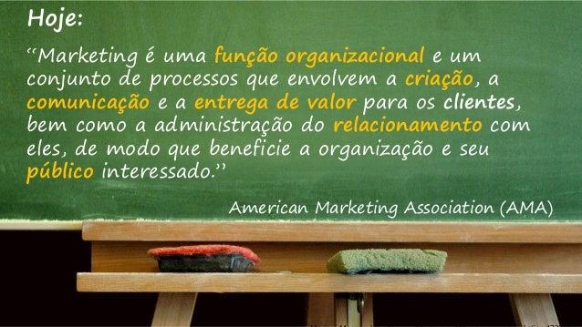 """Hoje: """"Marketing é uma função organizacional e um conjunto de processos que envolvem a criação, a comunicação e a entrega ..."""