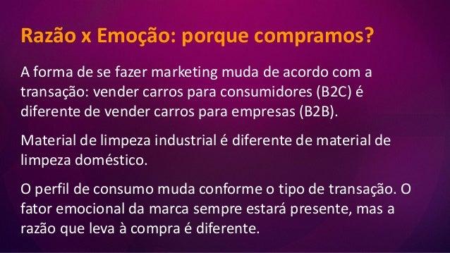 Razão x Emoção: porque compramos? A forma de se fazer marketing muda de acordo com a transação: vender carros para consumi...