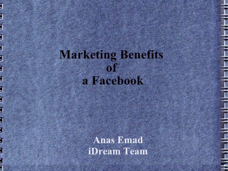 Marketing Benefits  of  a Facebook Anas Emad iDream Team `