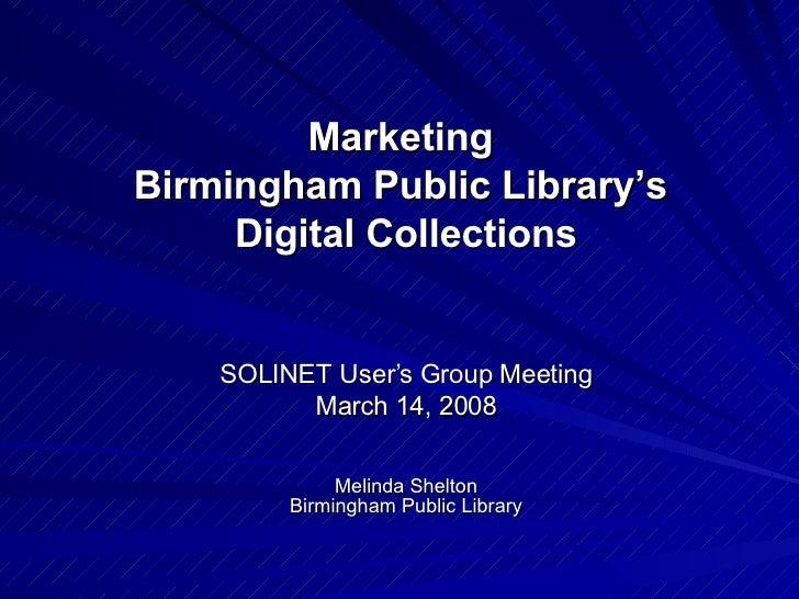 Marketing  Birmingham Public Library's  Digital Collections SOLINET User's Group Meeting March 14, 2008 Melinda Shelton Bi...