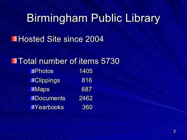 Birmingham Public Library <ul><li>Hosted Site since 2004 </li></ul><ul><li>Total number of items 5730 </li></ul><ul><ul><u...