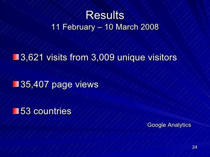Results 11 February – 10 March 2008 <ul><li>3,621 visits from 3,009 unique visitors </li></ul><ul><li>35,407 page views </...