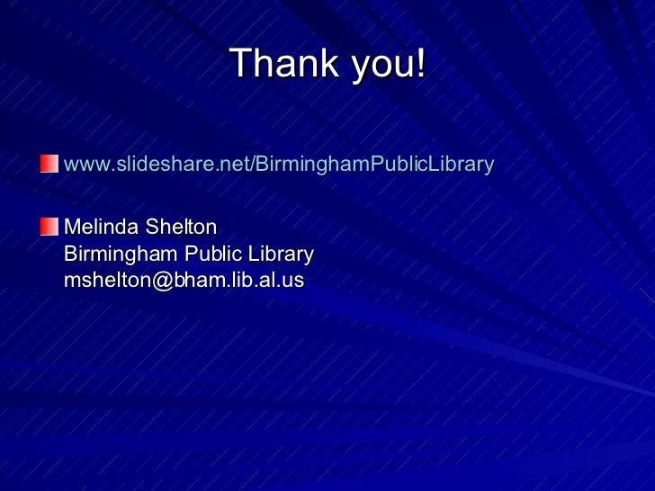 Thank you! <ul><li>www.slideshare.net/BirminghamPublicLibrary </li></ul><ul><li>Melinda Shelton Birmingham Public Library ...