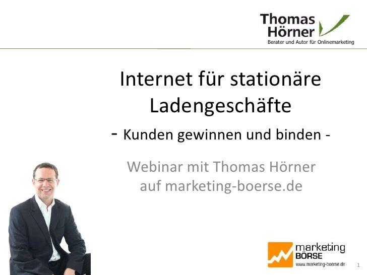 Internet für stationäre Ladengeschäfte- Kunden gewinnen und binden -<br />Webinar mit Thomas Hörnerauf marketing-boerse.de...