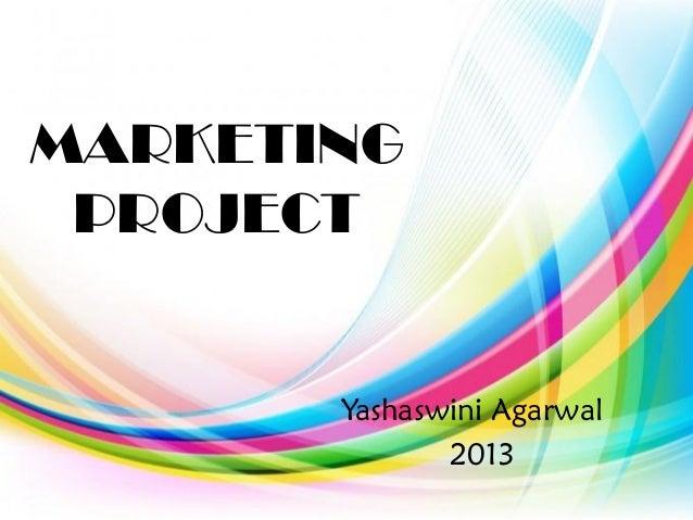MARKETING PROJECT Yashaswini Agarwal 2013