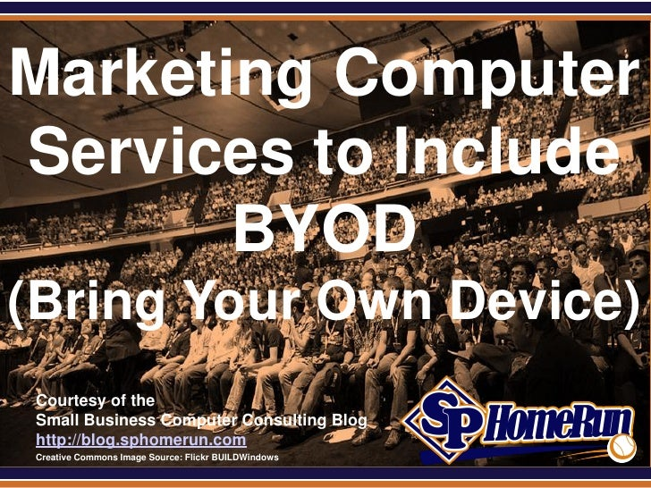 SPHomeRun.comMarketing ComputerServices to Include       BYOD(Bring Your Own Device)  Courtesy of the  Small Business Comp...