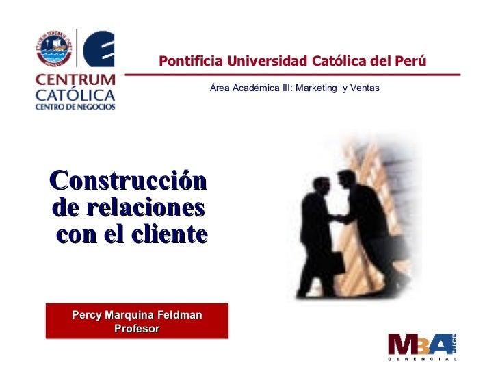 Percy Marquina Feldman Profesor Pontificia Universidad Católica del Perú Área Académica III: Marketing  y Ventas Construcc...