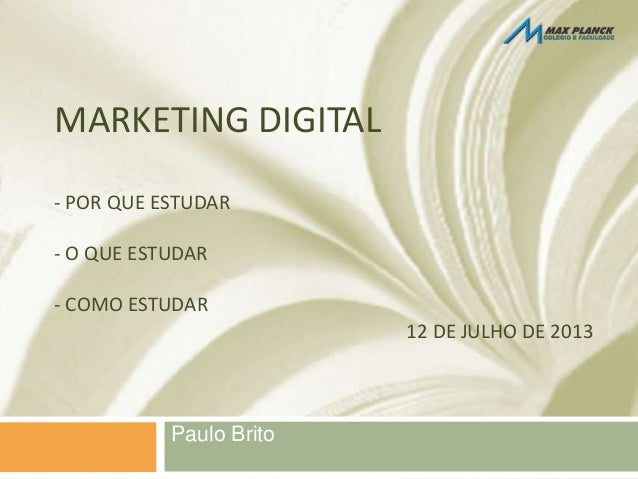 Paulo Brito MARKETING DIGITAL - POR QUE ESTUDAR - O QUE ESTUDAR - COMO ESTUDAR 12 DE JULHO DE 2013