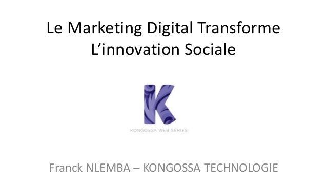 Le Marketing Digital Transforme  L'innovation Sociale  Franck NLEMBA – KONGOSSA TECHNOLOGIE