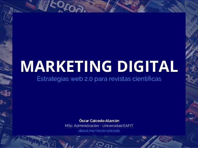 MARKETING DIGITAL Estrategias web 2.0 para revistas científicas Óscar Caicedo-Alarcón MSc. Administración - Universidad EA...