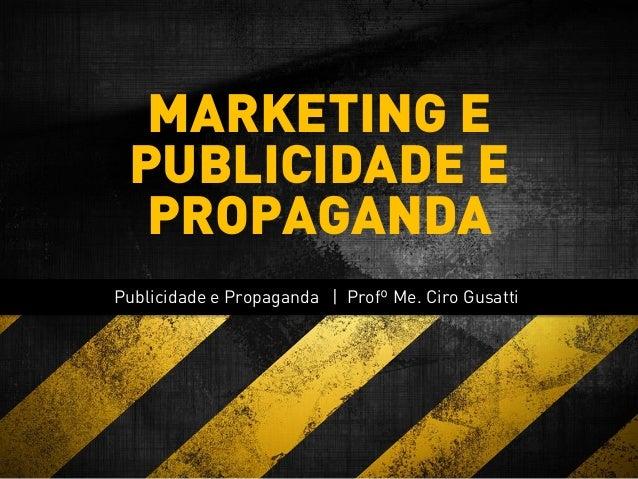 Publicidade e Propaganda | Profº Me. Ciro Gusatti MARKETING E PUBLICIDADE E PROPAGANDA