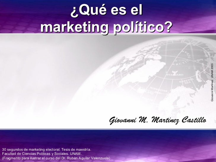 GiovanniMartínezUNAM2003 ¿Qué es el¿Qué es el marketing político?marketing político? 30 segundos de marketing electoral. T...