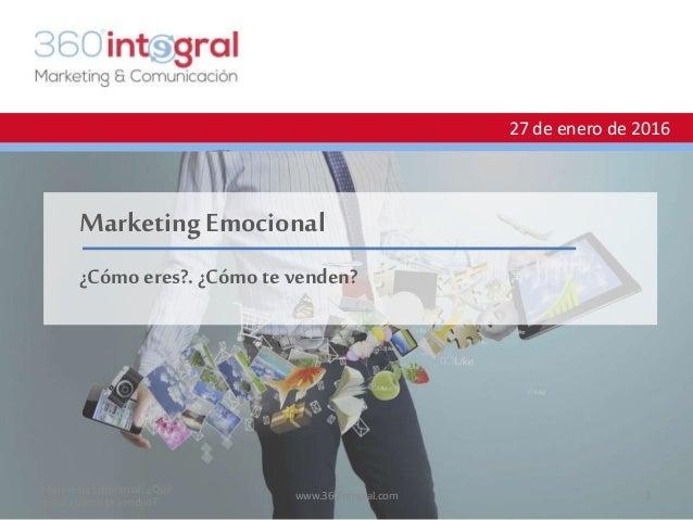 27 de enero de 2016 Marketing Emocional ¿Cómo eres?. ¿Cómo te venden? Marketing Emocional: ¿Qué eres? ¿Cómo te venden? 1ww...