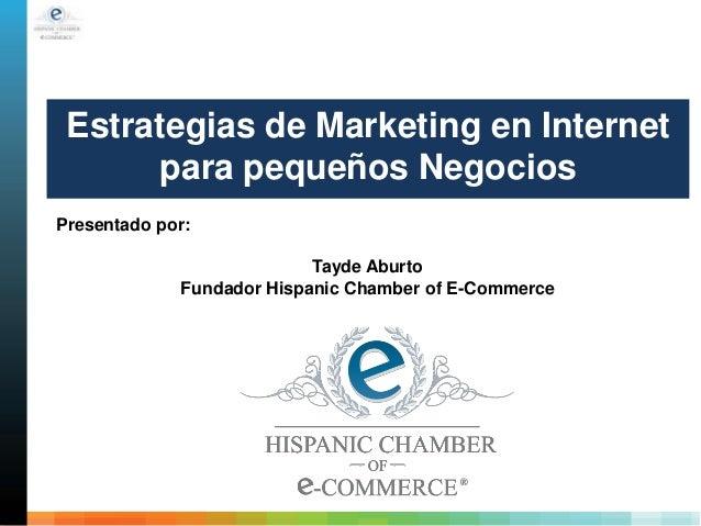 Estrategias de Marketing en Internet para pequeños Negocios Presentado por: Tayde Aburto Fundador Hispanic Chamber of E-Co...