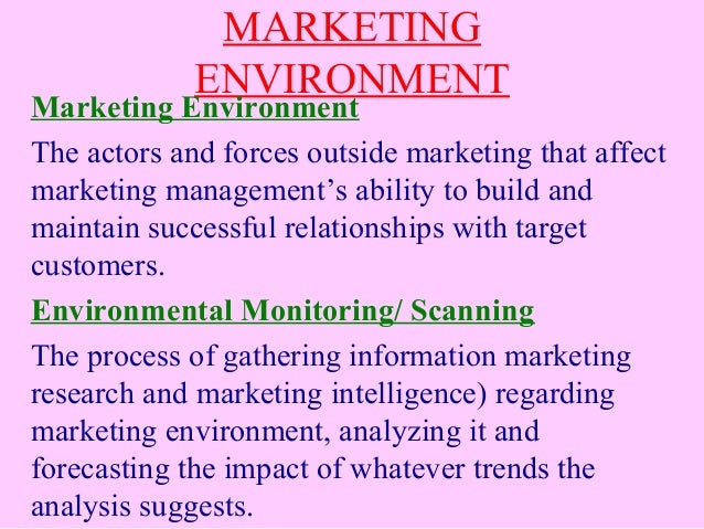 MARKETING ENVIRONMENT Marketing Environment The actors and forces outside marketing that affect marketing management's abi...