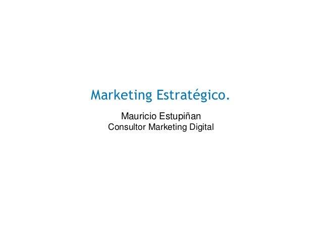 Marketing Estratégico. Mauricio Estupiñan Consultor Marketing Digital