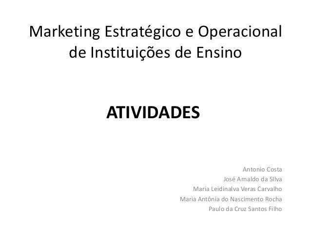 Marketing Estratégico e Operacional de Instituições de Ensino ATIVIDADES Antonio Costa José Arnaldo da SIlva Maria Leidina...
