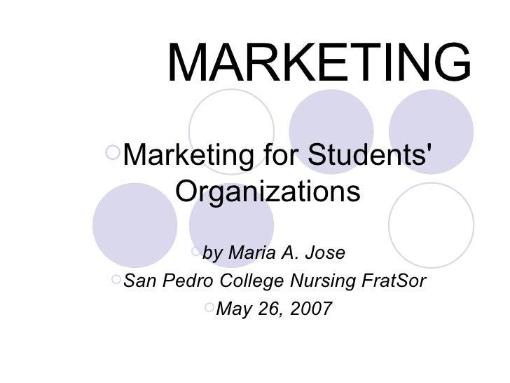 MARKETING <ul><ul><li>Marketing for Students' Organizations </li></ul></ul><ul><ul><li>by Maria A. Jose </li></ul></ul><ul...