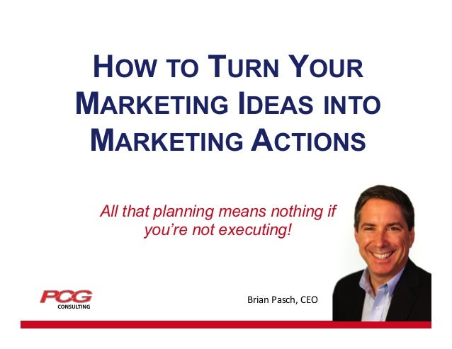 HOW TO TURN YOUR MARKETING IDEAS INTO MARKETING ACTIONS All that planning means nothing if you're not executing!  Brian  ...