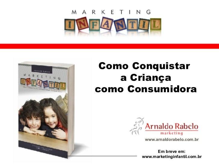 www.arnaldorabelo.com.br Como Conquistar  a Criança como Consumidora Em breve em: www.marketinginfantil.com.br