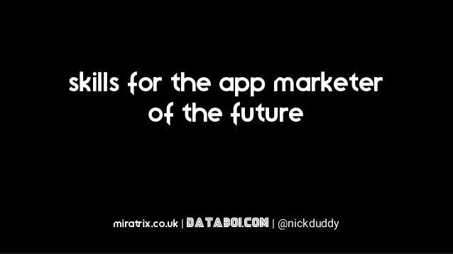 skills for the app marketer of the future miratrix.co.uk | databoi.com | @nickduddy