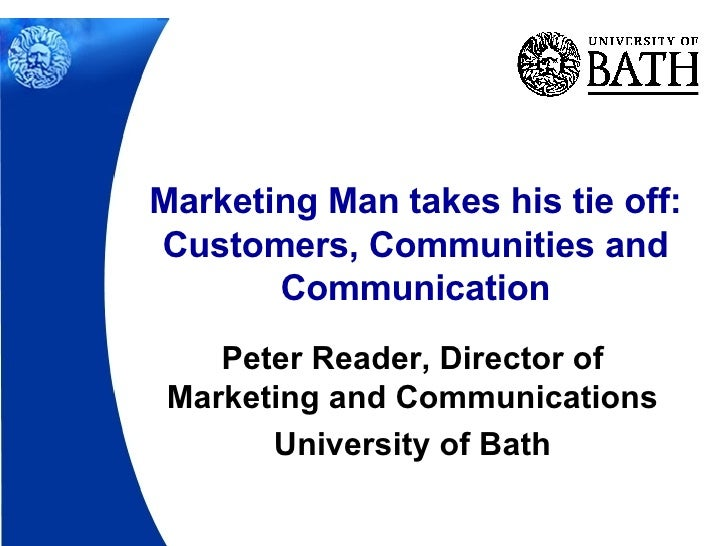 Peter Reader, Director of Marketing and Communications University of Bath Marketing Man takes his tie off: Customers, Comm...