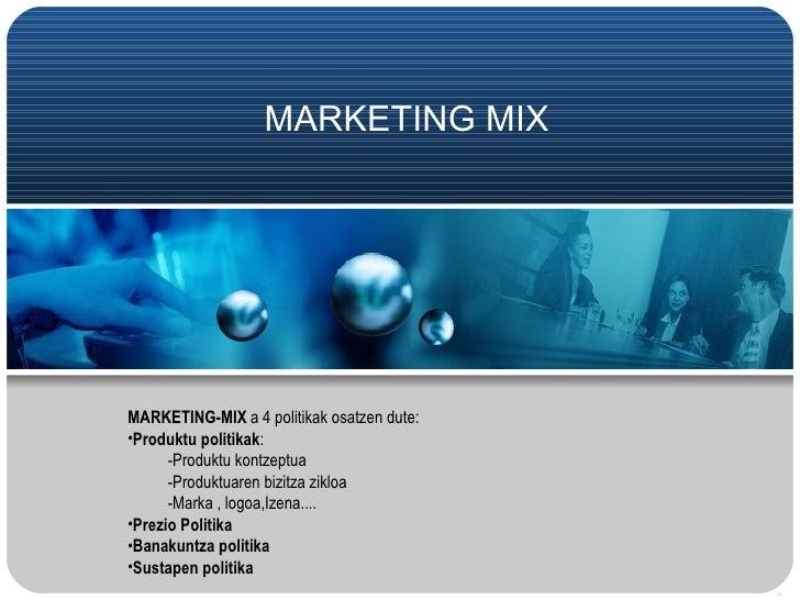 MARKETING MIX MARKETING-MIX a 4 politikak osatzen dute: •Produktu politikak: -Produktu kontzeptua -Produktuaren bizitza zi...