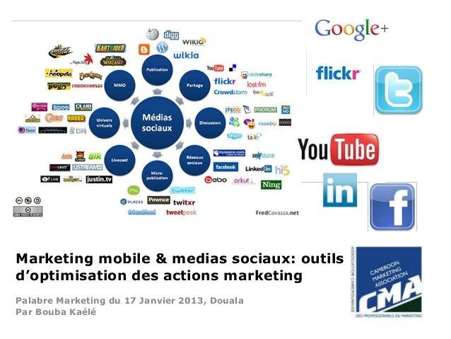 Marketing mobile & medias sociaux: outilsd'optimisation des actions marketingPalabre Marketing du 17 Janvier 2013, DoualaP...