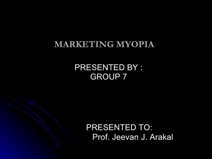 MARKETING MYOPIA PRESENTED BY : GROUP 7 PRESENTED TO: Prof. Jeevan J. Arakal