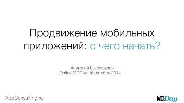 Продвижение мобильных  приложений: с чего начать?  AppConsulting.ru  Анатолий Шарифулин  Online MDDay, 16 октября 2014 г.