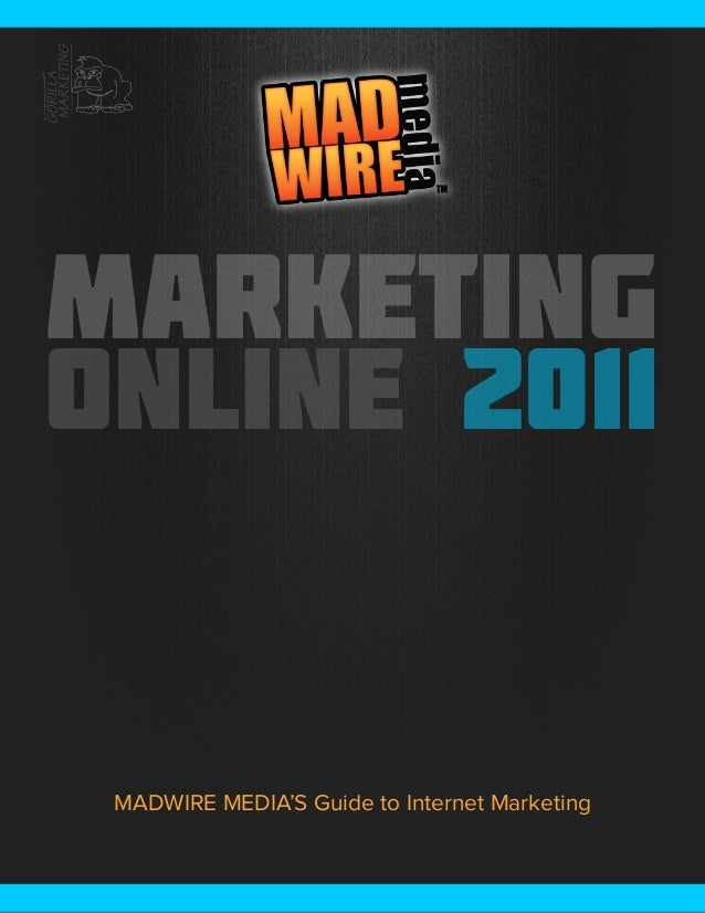 Marketing Online 2011          MADWIRE MEDIA'S Guide to Internet MarketingMarketing Online 2011                           ...