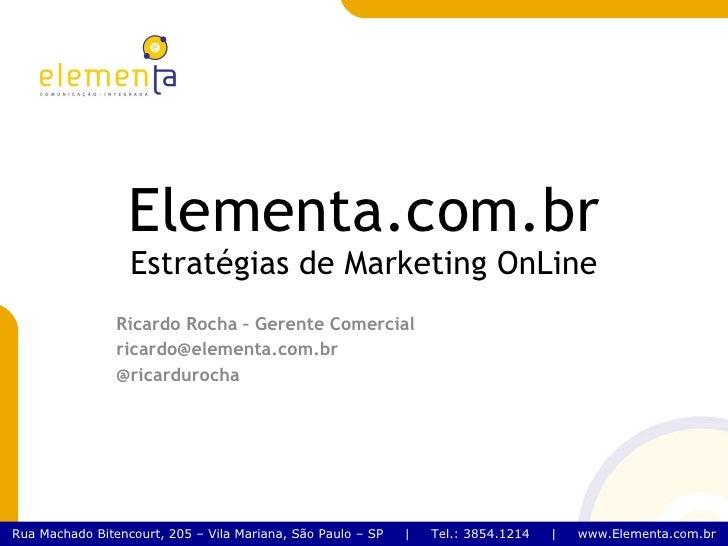 Elementa.com.br Estratégias de Marketing OnLine Ricardo Rocha – Gerente Comercial [email_address] @ricardurocha