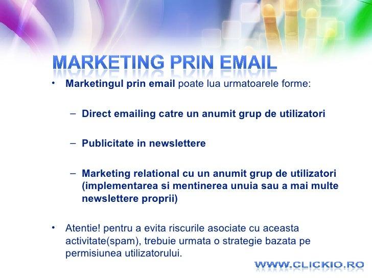 <ul><li>Marketingul prin email  poate lua urmatoarele forme: </li></ul><ul><ul><li>Direct emailing catre un anumit grup de...