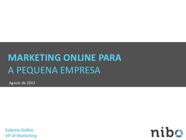 MARKETING ONLINE PARA A PEQUENA EMPRESA Agosto de 2013 Sabrina Gallier VP of Marketing