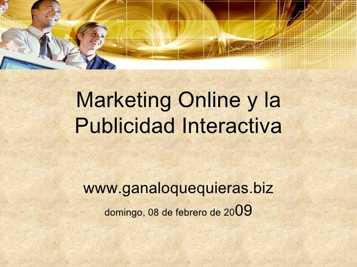 Marketing Online y la Publicidad Interactiva www.ganaloquequieras.biz domingo, 08 de febrero de 20 09