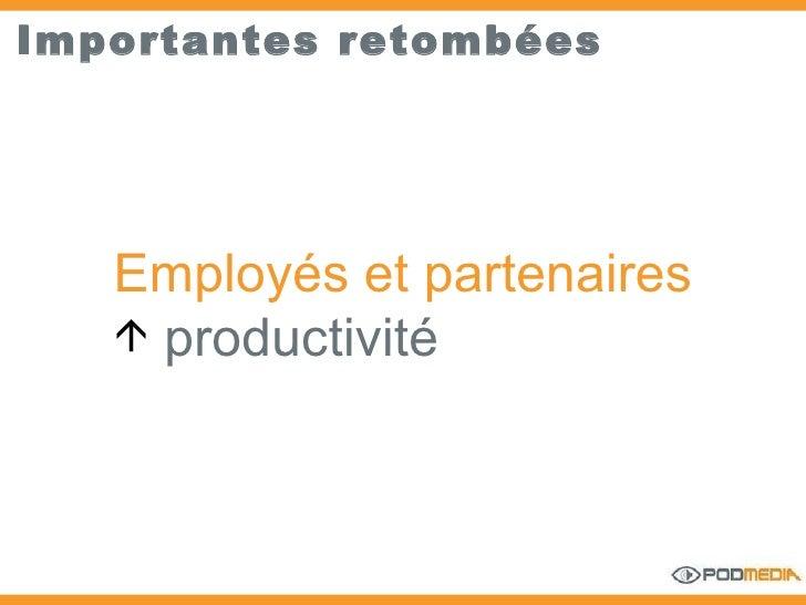 Importantes retombées <ul><li>Employés et partenaires </li></ul><ul><li>productivité   </li></ul>