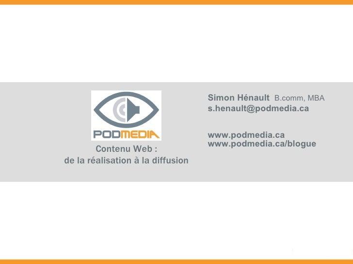 Contenu Web : de la réalisation à la diffusion Simon Hénault   B.comm, MBA [email_address] www.podmedia.ca www.podmedia.ca...