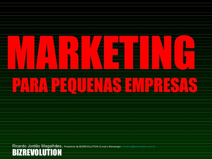 MARKETING  PARA PEQUENAS EMPRESAS BIZREVOLUTION Ricardo Jordão Magalhães,  Presidente da BIZREVOLUTION, E-mail e Messenger...