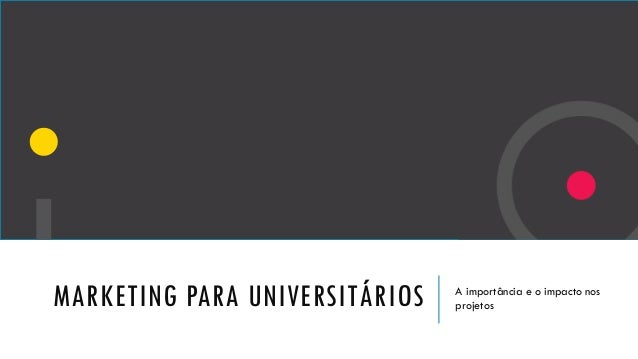 MARKETING PARA UNIVERSITÁRIOS A importância e o impacto nos projetos