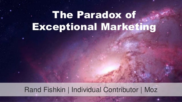 The Paradox of  Exceptional Marketing  Rand Fishkin | Individual Contributor | Moz