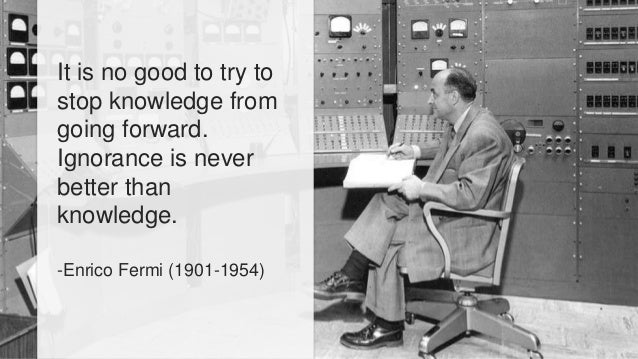 It is no good to try to  stop knowledge from  going forward.  Ignorance is never  better than  knowledge.  -Enrico Fermi (...