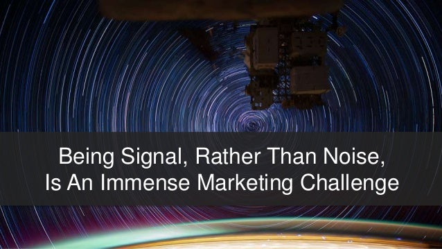 Being Signal, Rather Than Noise,  Is An Immense Marketing Challenge