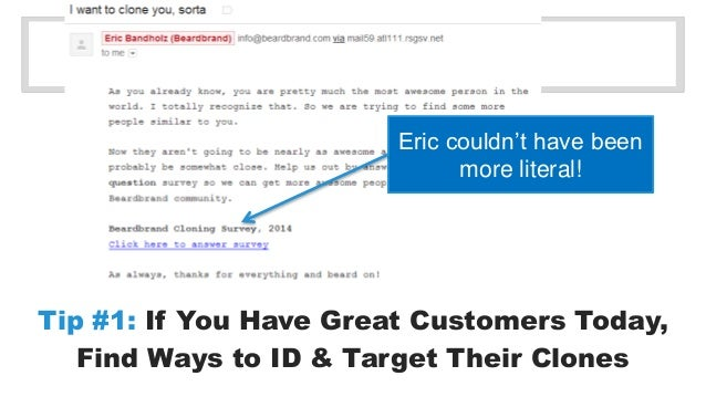 Eric couldn't have been  more literal!  Tip #1: If You Have Great Customers Today,  Find Ways to ID & Target Their Clones