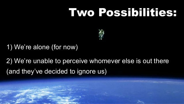 Two Possibilities:  1) We're alone (for now)  2) We're unable to perceive whomever else is out there  (and they've decided...