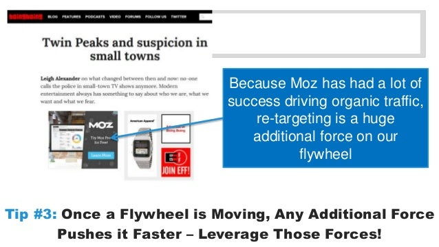 Because Moz has had a lot of  success driving organic traffic,  re-targeting is a huge  additional force on our  flywheel ...