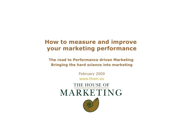 How to measure and improve  your marketing performance The road to Performance driven Marketing  Bringing the hard science...